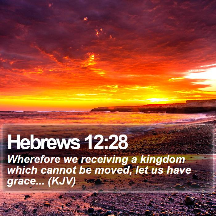 Hebrews 12:28 - Wherefore we receiving a kingdom which cannot be moved, let us have grace... (KJV)