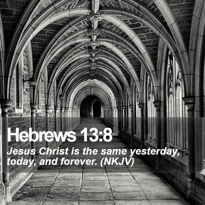 Hebrews 13:8 - Jesus Christ is the same yesterday, today, and forever. (NKJV)