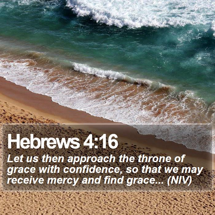 Hebrews 4:16 - Let us then approach the throne of grace with confidence, so that we may receive mercy and find grace... (NIV)