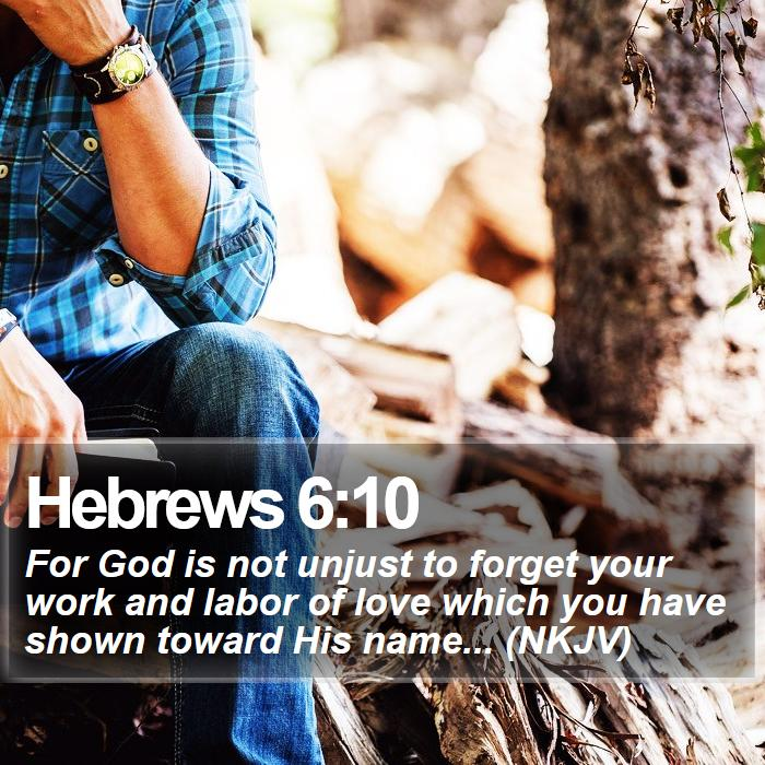Hebrews 6:10 - For God is not unjust to forget your work and labor of love which you have shown toward His name... (NKJV)