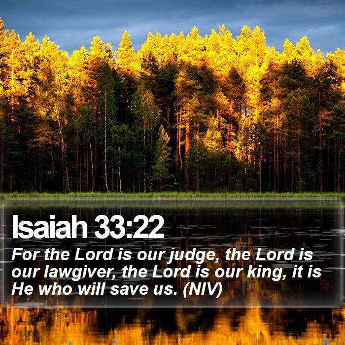 Isaiah 33:22 - For the Lord is our judge, the Lord is our lawgiver, the Lord is our king, it is He who will save us. (NIV)