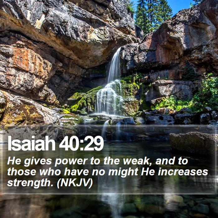 Isaiah 40:29 - He gives power to the weak, and to those who have no might He increases strength. (NKJV)