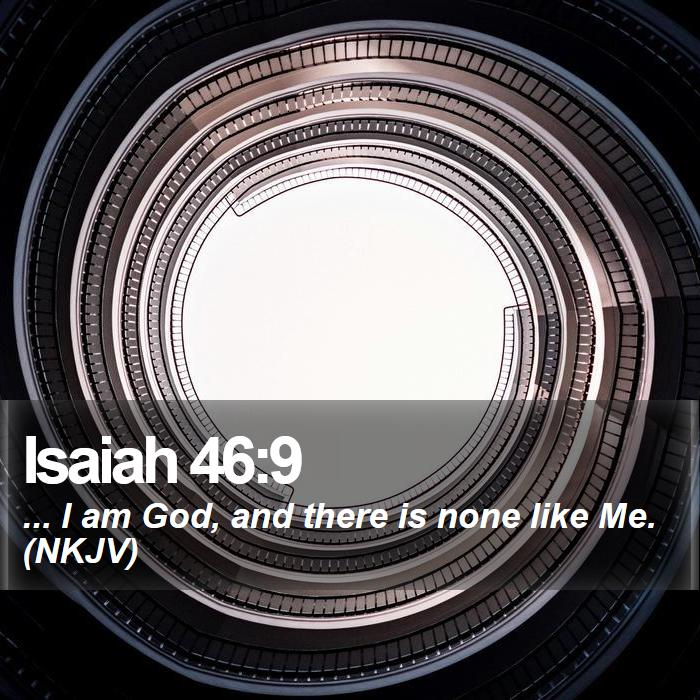 Isaiah 46:9 - ... I am God, and there is none like Me. (NKJV)