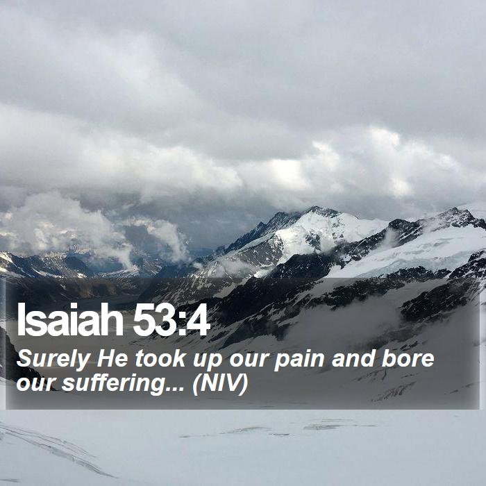 Isaiah 53:4 - Surely He took up our pain and bore our suffering... (NIV)
