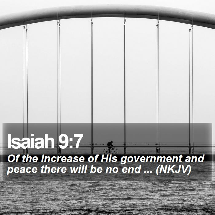 Isaiah 9:7 - Of the increase of His government and peace there will be no end ... (NKJV)