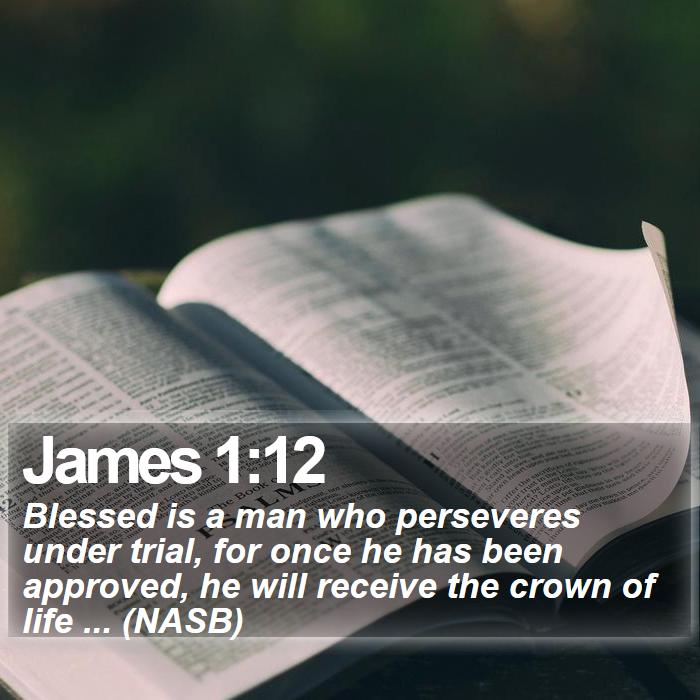 James 1:12 - Blessed is a man who perseveres under trial, for once he has been approved, he will receive the crown of life ... (NASB)