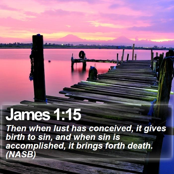 James 1:15 - Then when lust has conceived, it gives birth to sin, and when sin is accomplished, it brings forth death. (NASB)