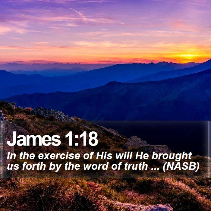 James 1:18 - In the exercise of His will He brought us forth by the word of truth ... (NASB)