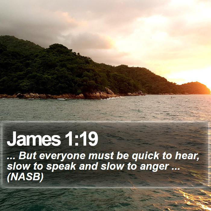 James 1:19 - ... But everyone must be quick to hear, slow to speak and slow to anger ... (NASB)