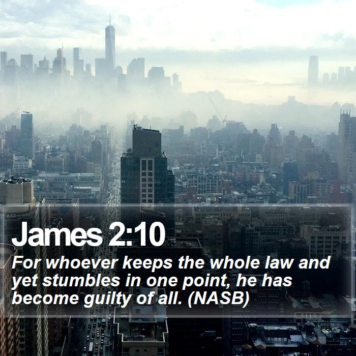 James 2:10 - For whoever keeps the whole law and yet stumbles in one point, he has become guilty of all. (NASB)