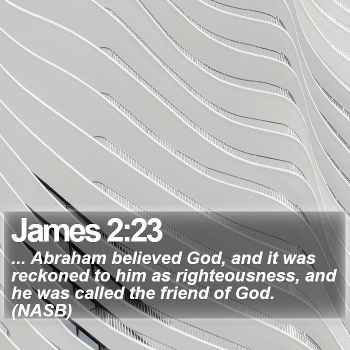 James 2:23 - ... Abraham believed God, and it was reckoned to him as righteousness, and he was called the friend of God. (NASB)