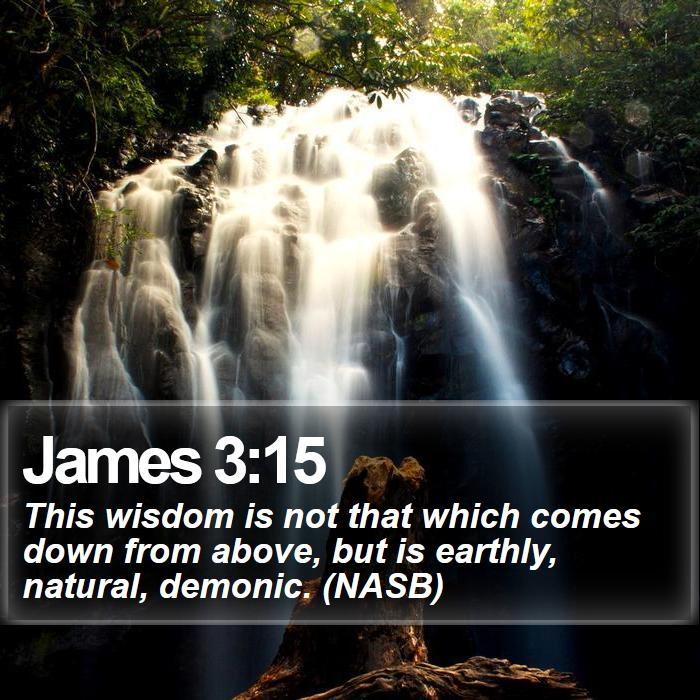 James 3:15 - This wisdom is not that which comes down from above, but is earthly, natural, demonic. (NASB)