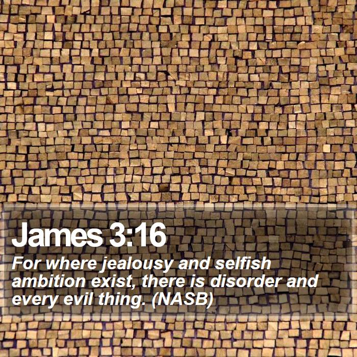 James 3:16 - For where jealousy and selfish ambition exist, there is disorder and every evil thing. (NASB)
