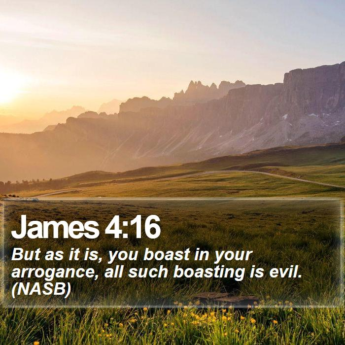 James 4:16 - But as it is, you boast in your arrogance, all such boasting is evil. (NASB)