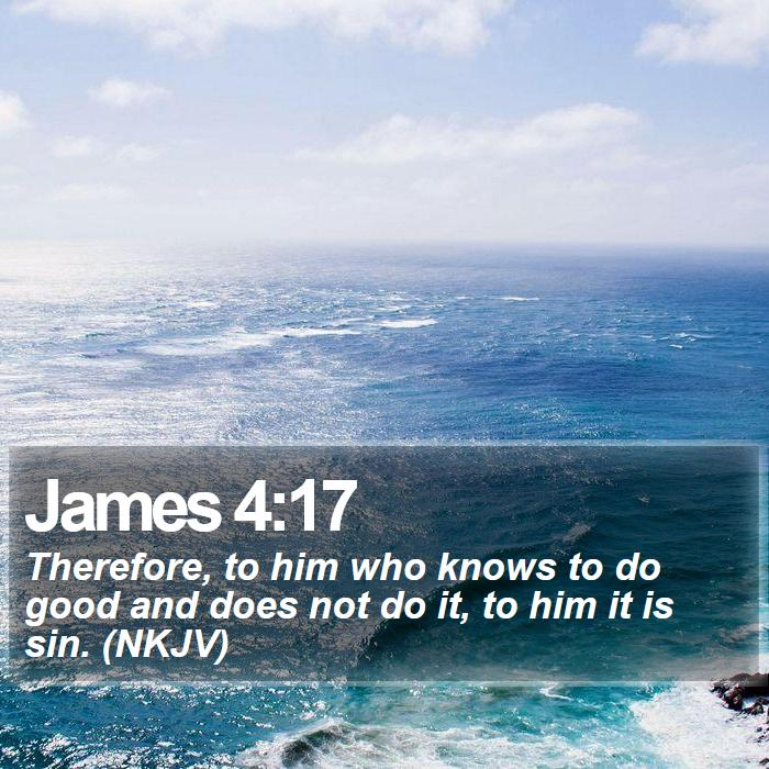 James 4:17 - Therefore, to him who knows to do good and does not do it, to him it is sin. (NKJV)