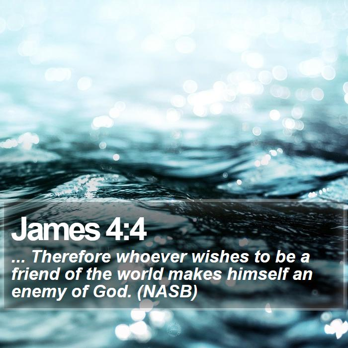 James 4:4 - ... Therefore whoever wishes to be a friend of the world makes himself an enemy of God. (NASB)