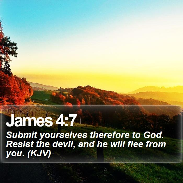 James 4:7 - Submit yourselves therefore to God. Resist the devil, and he will flee from you. (KJV)