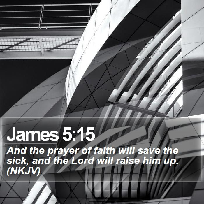 James 5:15 - And the prayer of faith will save the sick, and the Lord will raise him up. (NKJV)
