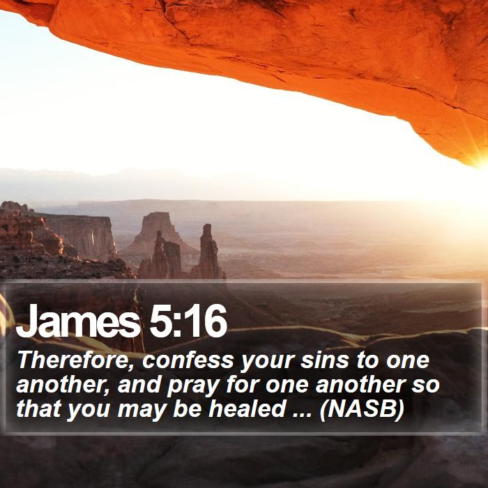 James 5:16 - Therefore, confess your sins to one another, and pray for one another so that you may be healed ... (NASB)