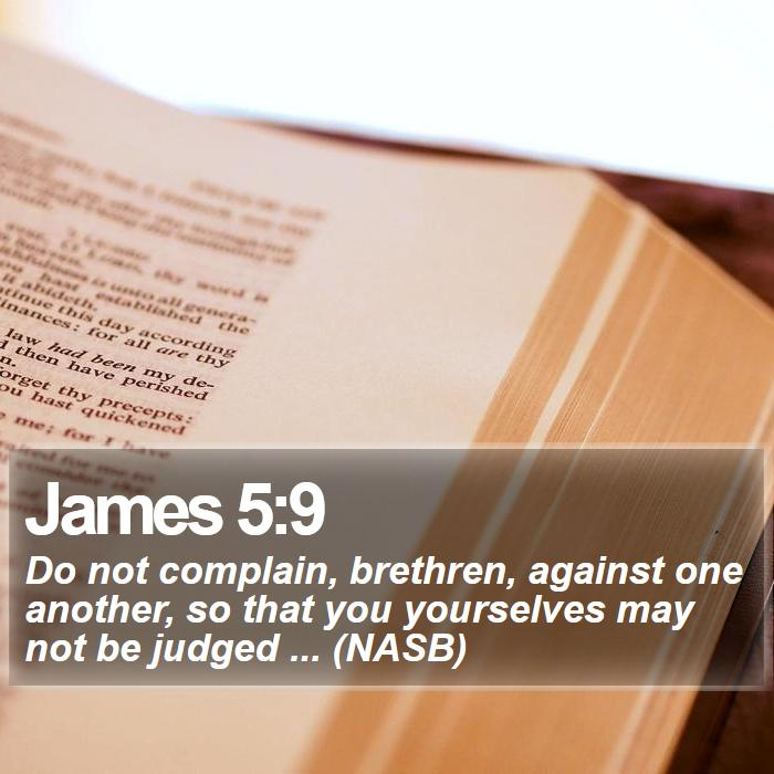 James 5:9 - Do not complain, brethren, against one another, so that you yourselves may not be judged ... (NASB)