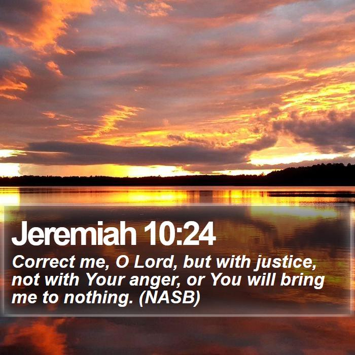 Jeremiah 10:24 - Correct me, O Lord, but with justice, not with Your anger, or You will bring me to nothing. (NASB)