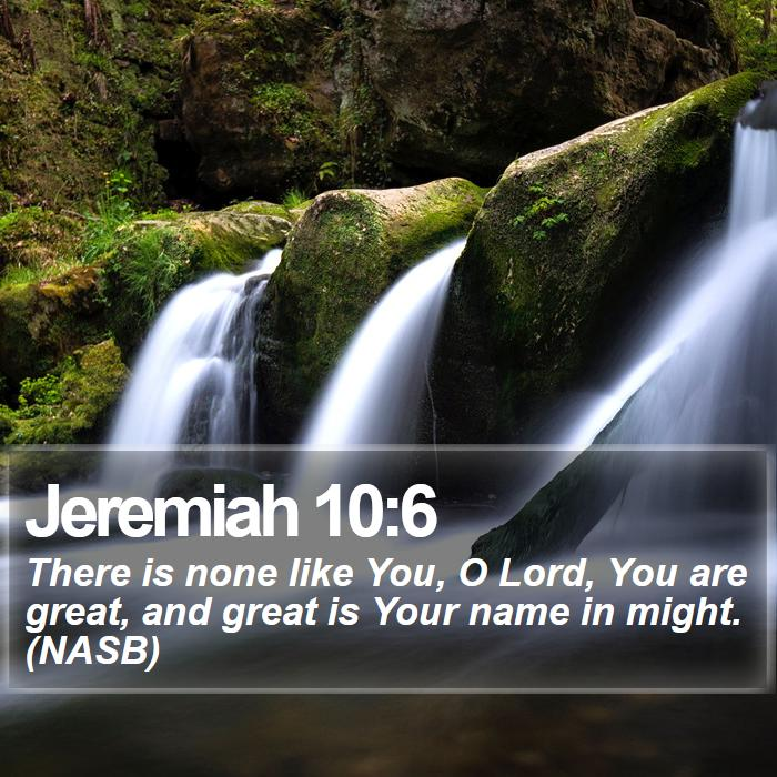 Jeremiah 10:6 - There is none like You, O Lord, You are great, and great is Your name in might. (NASB)