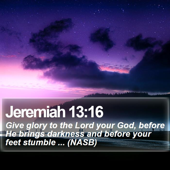 Jeremiah 13:16 - Give glory to the Lord your God, before He brings darkness and before your feet stumble ... (NASB)