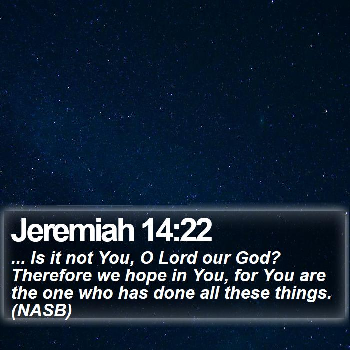 Jeremiah 14:22 - ... Is it not You, O Lord our God? Therefore we hope in You, for You are the one who has done all these things. (NASB)