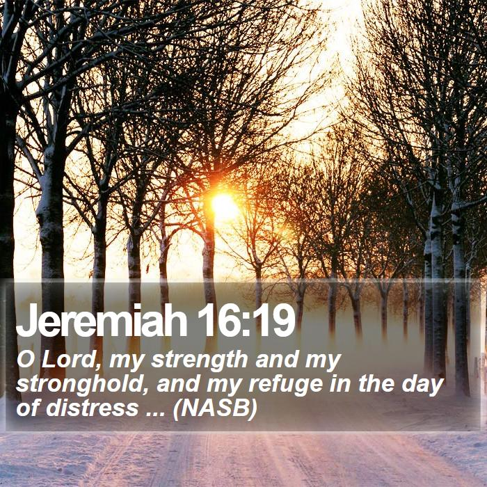 Jeremiah 16:19 - O Lord, my strength and my stronghold, and my refuge in the day of distress ... (NASB)