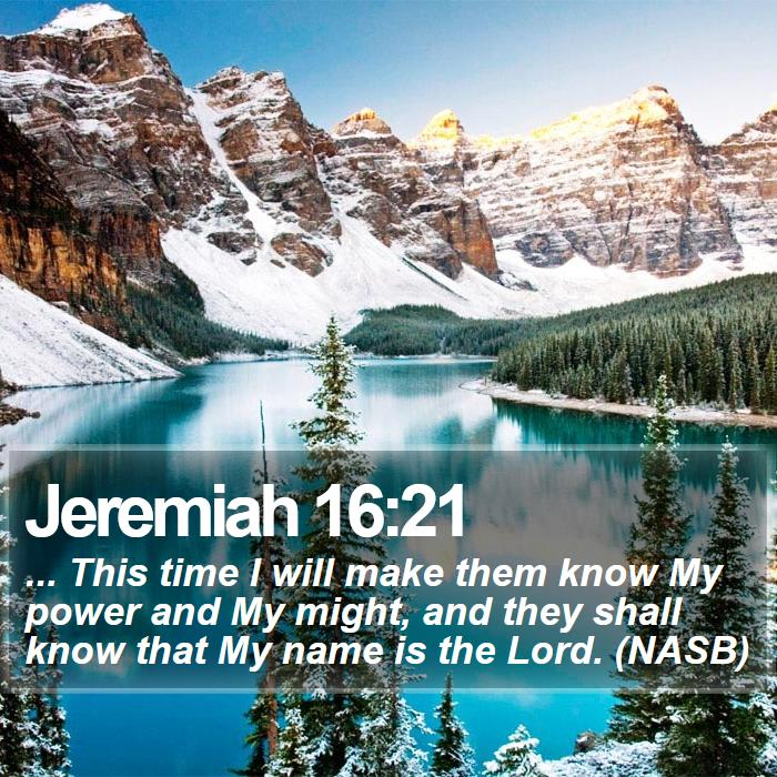 Jeremiah 16:21 - ... This time I will make them know My power and My might, and they shall know that My name is the Lord. (NASB)