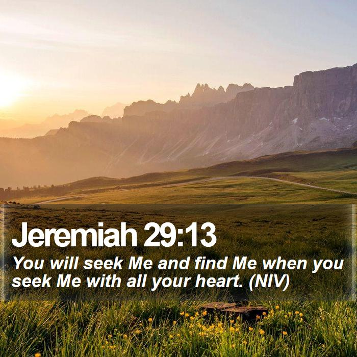 Jeremiah 29:13 - You will seek Me and find Me when you seek Me with all your heart. (NIV)
