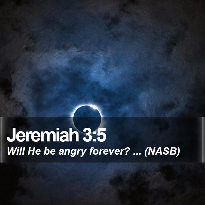 Jeremiah 3:5 - Will He be angry forever? ... (NASB)