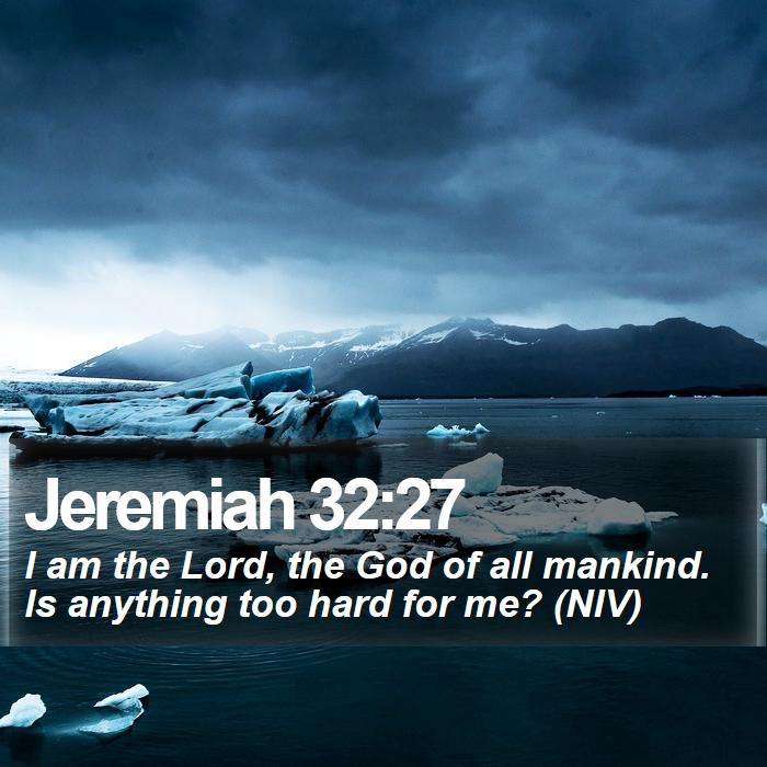 Jeremiah 32:27 - I am the Lord, the God of all mankind. Is anything too hard for me? (NIV)