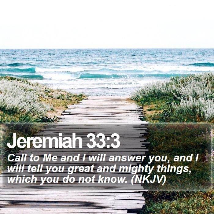 Jeremiah 33:3 - Call to Me and I will answer you, and I will tell you great and mighty things, which you do not know. (NKJV)