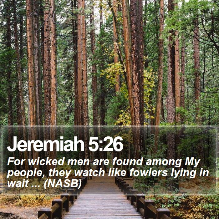Jeremiah 5:26 - For wicked men are found among My people, they watch like fowlers lying in wait ... (NASB)