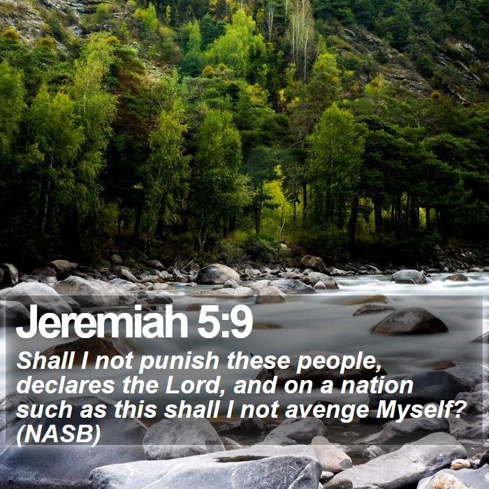 Jeremiah 5:9 - Shall I not punish these people, declares the Lord, and on a nation such as this shall I not avenge Myself? (NASB)