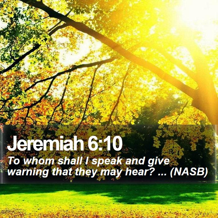 Jeremiah 6:10 - To whom shall I speak and give warning that they may hear? ... (NASB)
