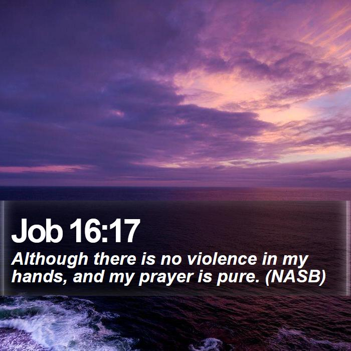 Job 16:17 - Although there is no violence in my hands, and my prayer is pure. (NASB)