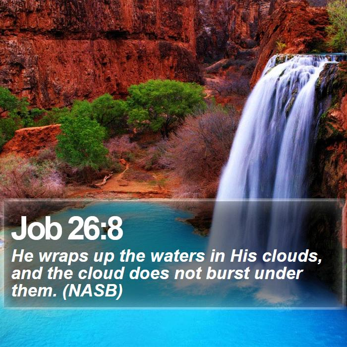 Job 26:8 - He wraps up the waters in His clouds, and the cloud does not burst under them. (NASB)