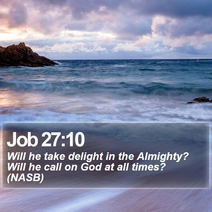 Job 27:10 - Will he take delight in the Almighty? Will he call on God at all times? (NASB)