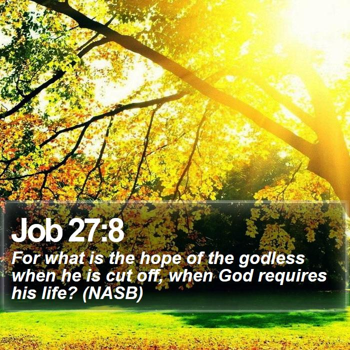 Job 27:8 - For what is the hope of the godless when he is cut off, when God requires his life? (NASB)