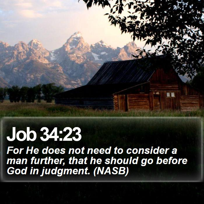 Job 34:23 - For He does not need to consider a man further, that he should go before God in judgment. (NASB)