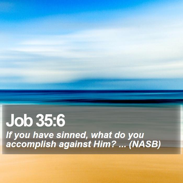 Job 35:6 - If you have sinned, what do you accomplish against Him? ... (NASB)