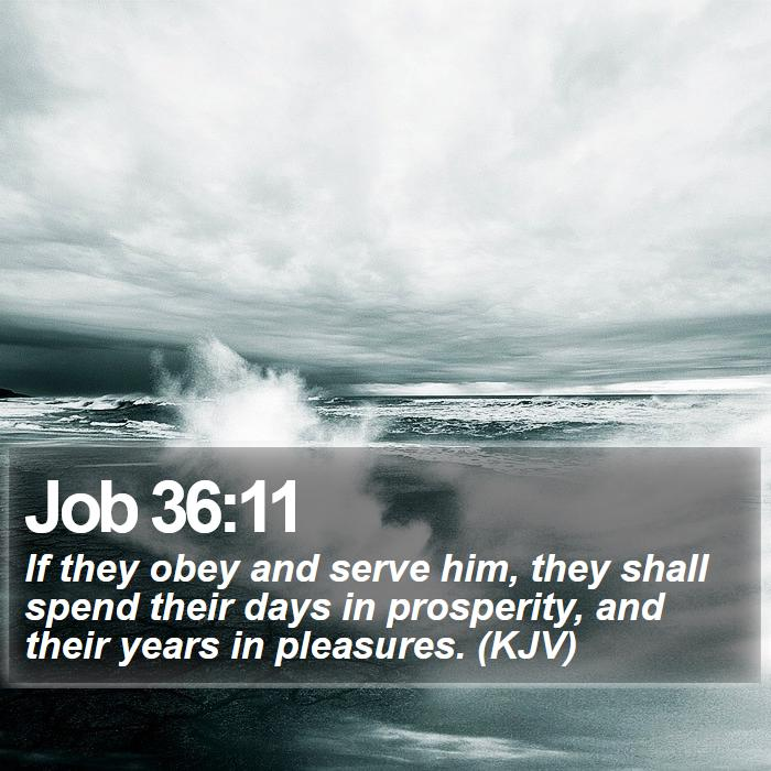 Job 36:11 - If they obey and serve him, they shall spend their days in prosperity, and their years in pleasures. (KJV)