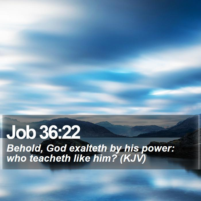 Job 36:22 - Behold, God exalteth by his power: who teacheth like him? (KJV)
