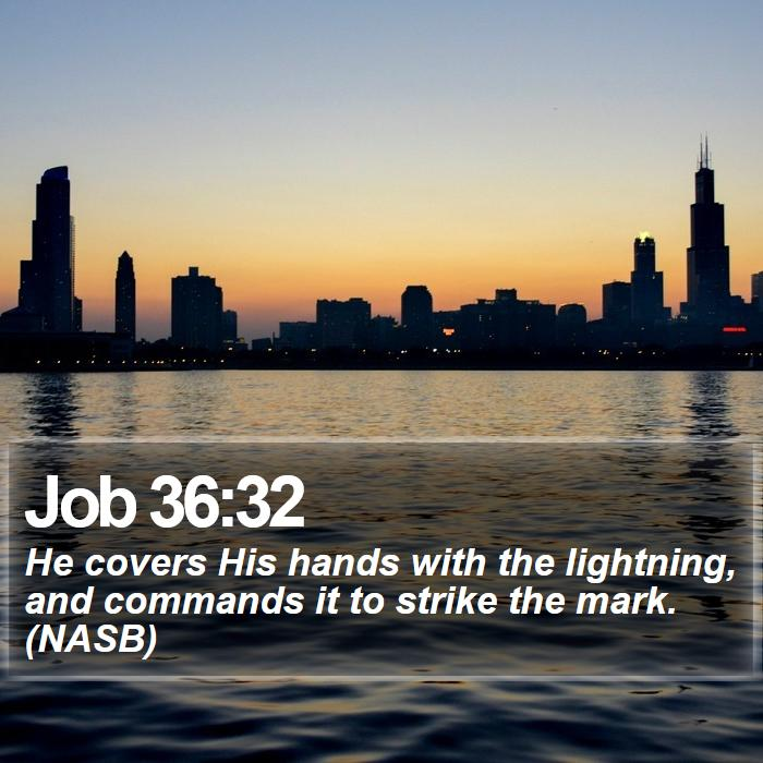 Job 36:32 - He covers His hands with the lightning, and commands it to strike the mark. (NASB)