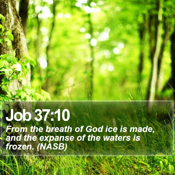 Job 37:10 - From the breath of God ice is made, and the expanse of the waters is frozen. (NASB)