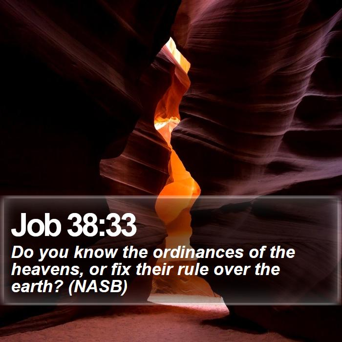 Job 38:33 - Do you know the ordinances of the heavens, or fix their rule over the earth? (NASB)