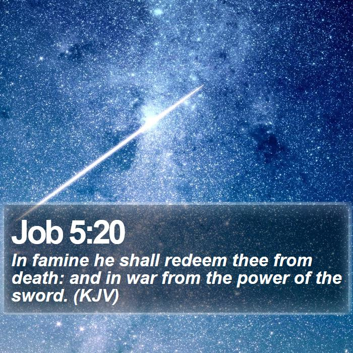 Job 5:20 - In famine he shall redeem thee from death: and in war from the power of the sword. (KJV)