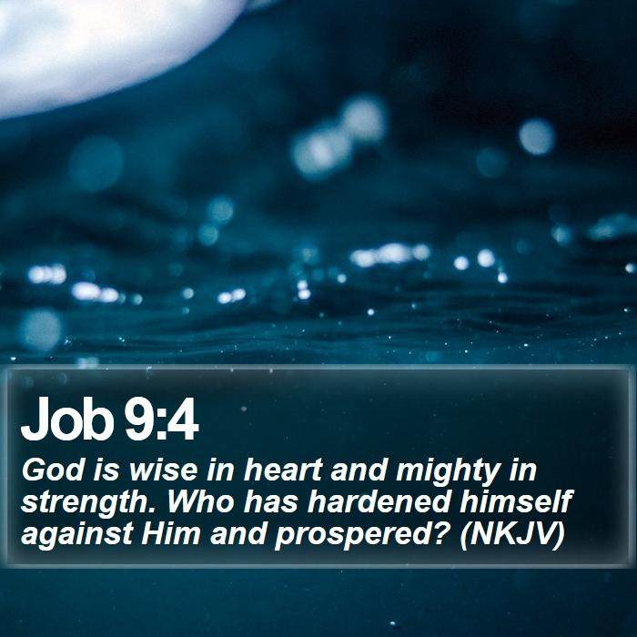 Job 9:4 - God is wise in heart and mighty in strength. Who has hardened himself against Him and prospered? (NKJV)